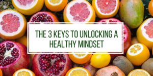 The 3 Keys To Unlocking A Healthy Mindset
